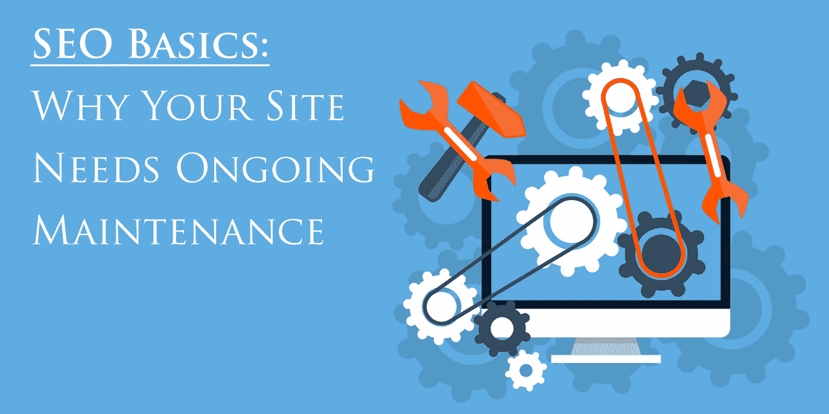 SEO Basics: Why Your Site Needs Ongoing Maintenance