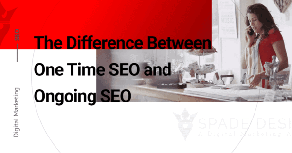 The Difference Between One Time SEO & Ongoing SEO