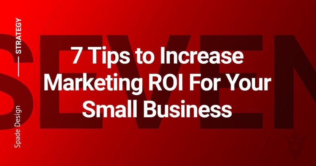 7 Tips to Increase Marketing ROI For Your Small Business - Spade Design